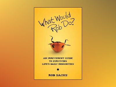 What Would Rob Do?: An Irreverent Guide to Surviving Life's Daily Indigniti av Rob Sachs