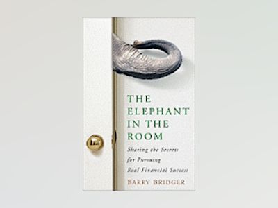 The Elephant in the Room: Sharing the Secrets for Pursuing Real Financial S av Barry Bridger