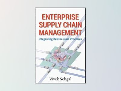Enterprise Supply Chain Management: Integrating Best in Class Processes av Vivek Sehgal