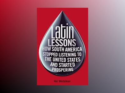 Latin Lessons: How South America Stopped Listening to the United States and av Hal Weitzman