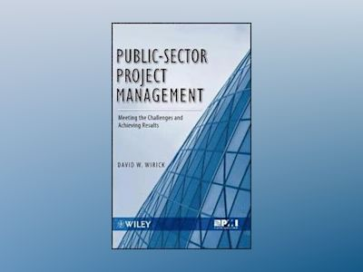Public-Sector Project Management: Meeting the Challenges and Achieving Resu av David Wirick