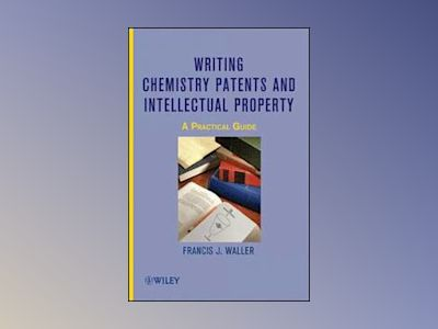 Writing Chemistry Patents and Intellectual Property: A Practical Guide av Francis J. Waller