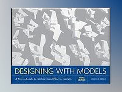 Designing with Models: A Studio Guide to Architectural Process Models, 3rd av Criss B. Mills