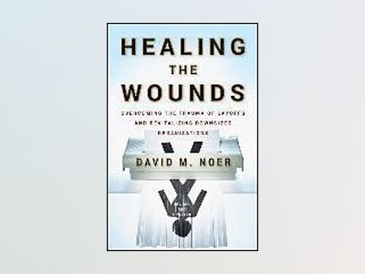 Healing the Wounds: Overcoming the Trauma of Layoffs and Revitalizing Downs av David M. Noer
