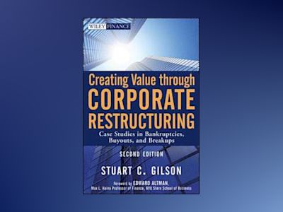 Creating Value Through Corporate Restructuring: Case Studies in Bankruptcie av Stuart C. Gilson
