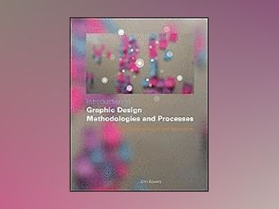 Introduction to Graphic Design Methodologies and Processes: Understanding T av John Bowers