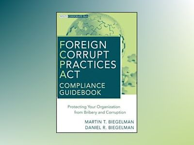 Foreign Corrupt Practices Act Compliance Guidebook: Protecting Your Organiz av Martin T. Biegelman