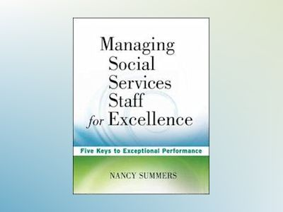 Managing Social Service Staff for Excellence: Five Keys to Exceptional Supe av Nancy Summers