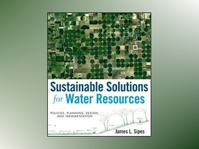 Sustainable Solutions for Water Resources: Policies, Planning, Design, and av James L. Sipes