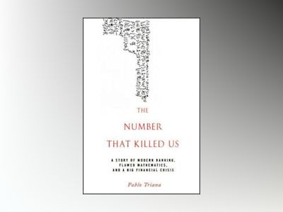 The Number That Killed Us: A Story of Modern Banking, Flawed Mathematics, a av Pablo Triana