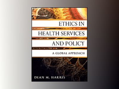Ethics in Health Services and Policy: A Global Approach av Dean M. Harris
