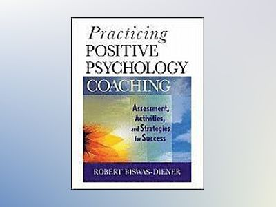 Practicing Positive Psychology Coaching: Assessment, Diagnosis, and Interve av Robert Biswas-Diener