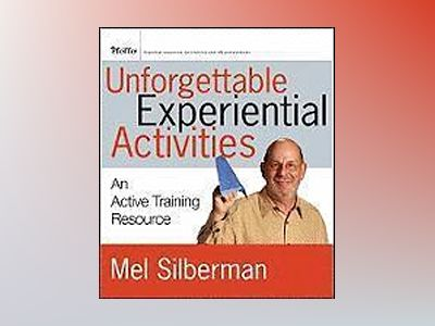 Unforgettable Experiential Activities: An Active Training Resource av Mel Silberman