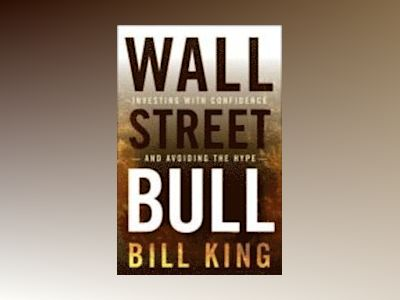 Wall Street Bull: Investing with Confidence and Avoiding the Hype av Bill King