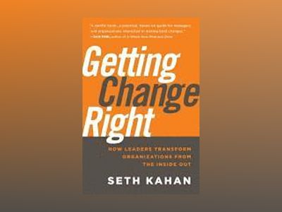Getting Change Right: How Leaders Transform Organizations from the Inside O av Seth Kahan