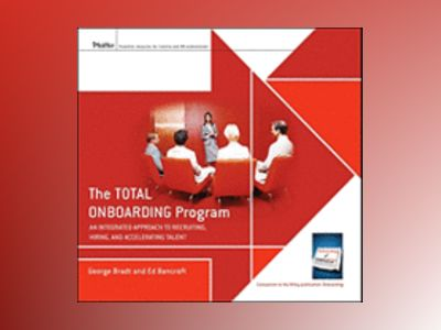 The Total Onboarding Program: An Integrated Approach to Recruiting, Hiring, av George B. Bradt