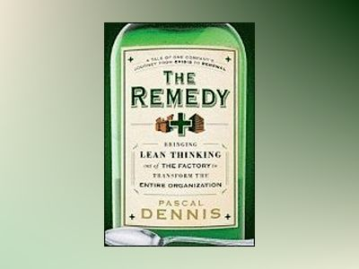 The Remedy: Bringing Lean Thinking Out of the Factory to Transform the Enti av Pascal Dennis