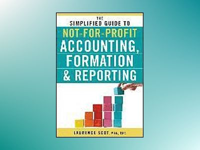 The Simplified Guide to Not-for-Profit Accounting, Formation & Reporting av Laurence Scot