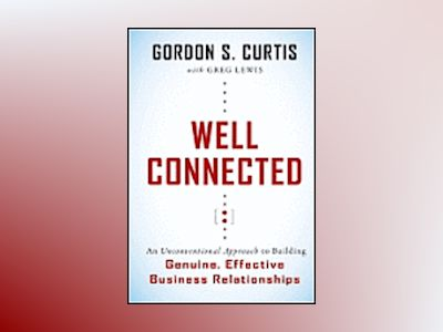 Well Connected: An Unconventional Approach to Building Genuine, Effective B av Gordon S. Curtis