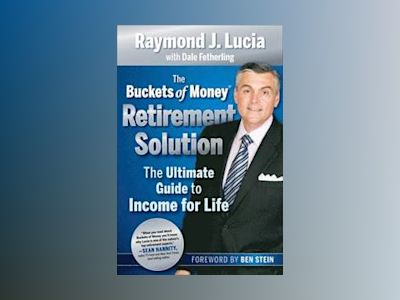 The Buckets Of Money Retirement Solution: The Ultimate Guide to Income for av Raymond J. Lucia