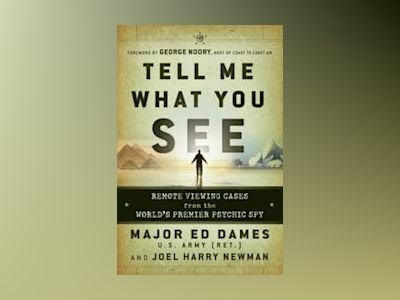 Tell Me What You See: Remote Viewing Cases from the World's Premier Psychic av Edward A. Dames