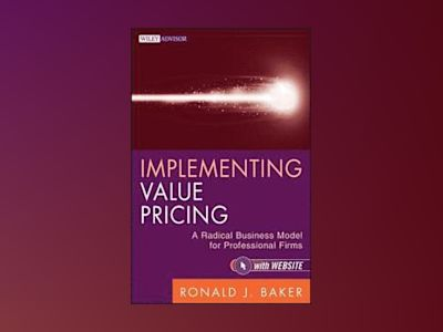 Implementing Value Pricing: A Radical Business Model for Professional Firms av Ronald J. Baker