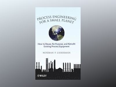 Process Engineering for a Small Planet: How to Re-use, Re-Purpose, and Retr av Norman P. Lieberman