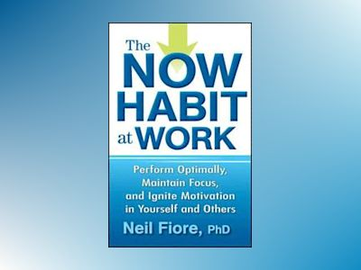The Now Habit at Work: Perform Optimally, Maintain Focus, and Ignite Motiva av Neil Fiore