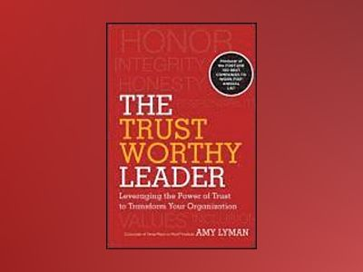 The Trustworthy Leader: Leveraging the Power of Trust to Transform Your Org av Amy Lyman