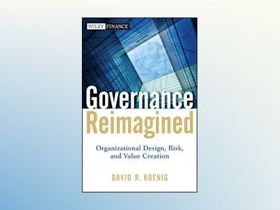 Governance Reimagined: Organizational Design, Risk, and Value Creation av David R. Koenig