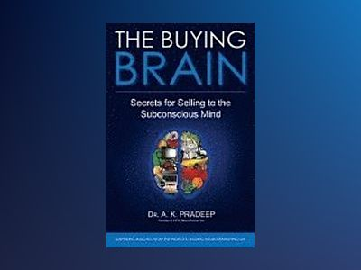 The Buying Brain: Secrets of Selling to the Subconscious Mind av A. K. Pradeep