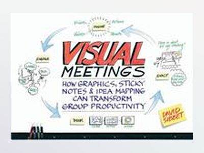 Visual Meetings: How Graphics, Sticky Notes and Idea Mapping Can Transform av David Sibbet