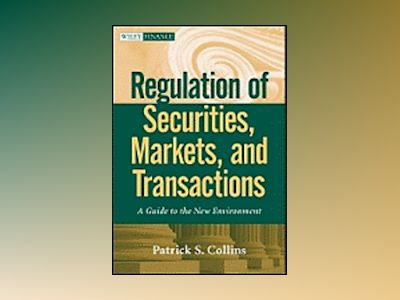 Regulation of Securities, Markets, and Transactions: A Guide to the New Env av Patrick S. Collins