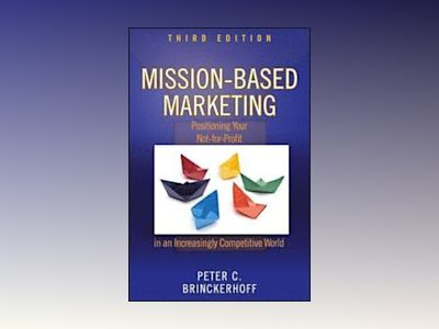 Mission-Based Marketing: Positioning Your Not-for-Profit in an Increasingly av Peter C. Brinckerhoff
