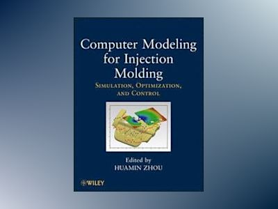 Computer Modeling for Injection Molding: Simulation, Optimization, and Cont av Huamin Zhou