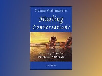 Healing Conversations: What to Say When You Don't Know What to Say, Revised av Nance Guilmartin