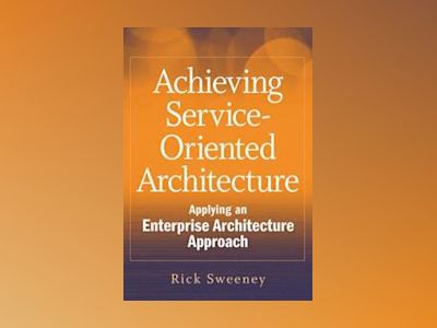 Achieving Service-Oriented Architecture: Applying an Enterprise Architectur av Rick Sweeney