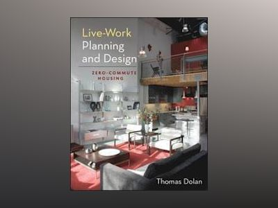 Live-Work Planning and Design: Zero-Commute Housing av Thomas Dolan