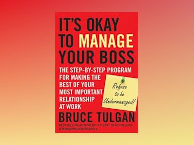 It?s Okay to Manage Your Boss: The Step-by-Step Program for Making the Best av Bruce Tulgan