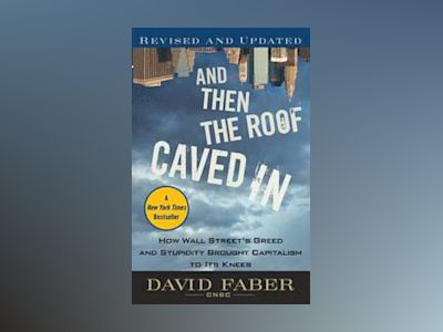 And Then the Roof Caved In: How Wall Street's Greed and Stupidity Brought C av David Faber