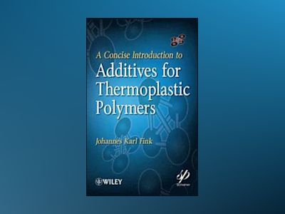 A Concise Introduction to Additives for Thermoplastic Polymers av Johannes Fink