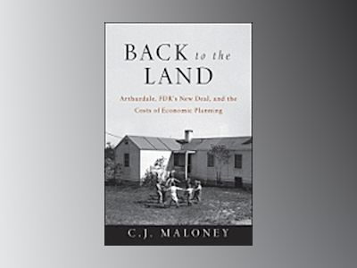 Back to the Land: Arthurdale, FDR's New Deal, and the Costs of Economic Pla av C. J Maloney