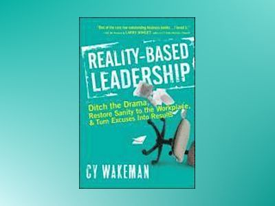 Reality-Based Leadership: Ditch the Drama, Restore Sanity to the Workplace, av Cy Wakeman