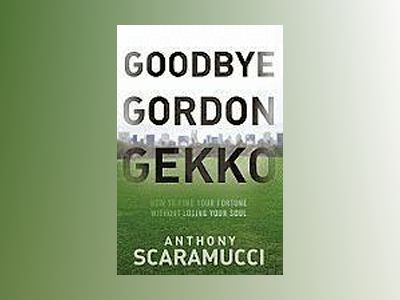 Goodbye Gordon Gekko: How to Find Your Fortune Without Losing Your Soul av Anthony Scaramucci