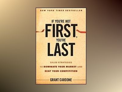 If You're Not First, You're Last: Sales Strategies to Dominate Your Market av Grant Cardone