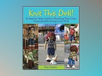 Knit This Doll!: A Step-by-Step Guide to Knitting Your Own Customizable Ami av Nicki Moulton