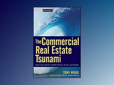 The Commercial Real Estate Tsunami: A Survival Guide for Lenders, Owners, B av Tony Wood