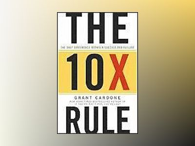 The Ten Times Rule: The Only Difference Between Success and Failure av Grant Cardone