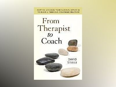 From Therapist to Coach: How to Leverage Your Clinical Expertise to Build a av David Steele
