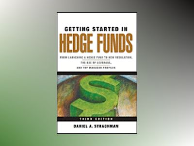 Getting Started in Hedge Funds: From Launching a Hedge Fund to New Regulati av Daniel A. Strachman